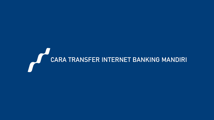 Cara Transfer Internet Banking Mandiri