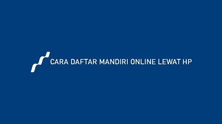 Cara Daftar Mandiri Online Lewat HP Syarat Keuntungan
