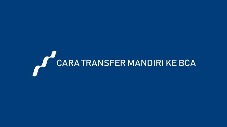 Cara Transfer Mandiri ke BCA dari Kode Transfer dan Biaya