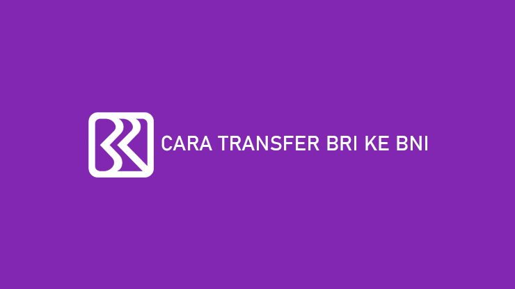 Cara Transfer BRI ke BNI dan Biaya serta Kode Transfer