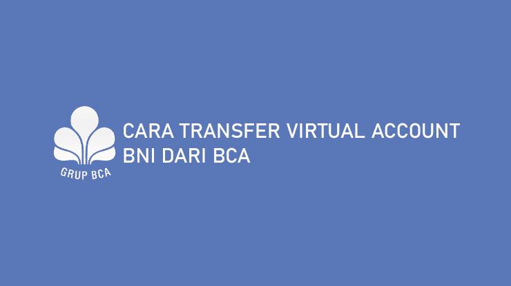 Cara Transfer Virtual Account BNI dari BCA dan Biaya