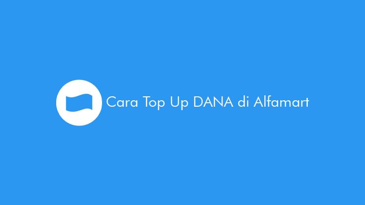 22 Cara Top Up DANA di Alfamart 2021 (Minimal & Biaya Admin)