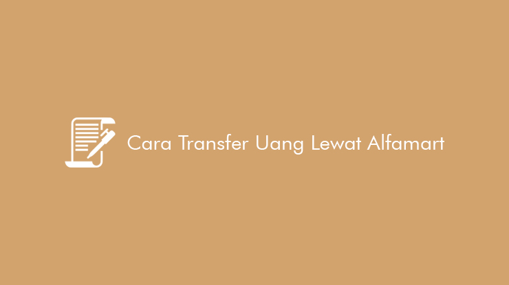Cara Transfer Uang Lewat Alfamart dan Limit serta Biaya Kirim